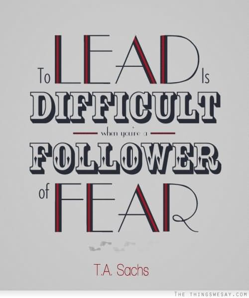 To Lead Is Difficult When You're Follower Of Fear – T.A. Sachs