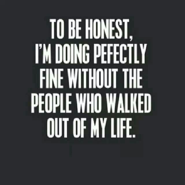 To be honest i'm doing perfectly fine without the people who walked out of my life
