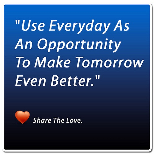 Use everyday as an opportunity to make tommorrow even better
