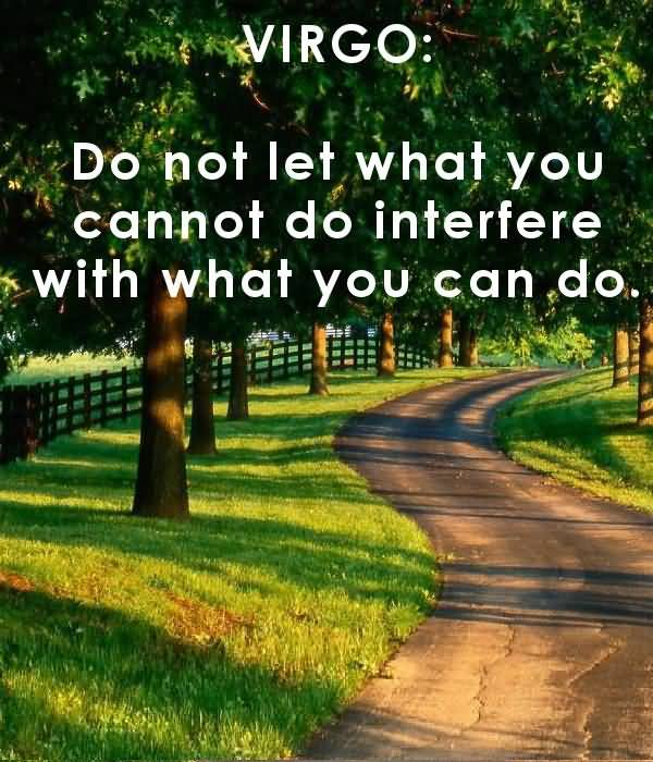 Virgo do not let what you cannot do interfere with what you can do