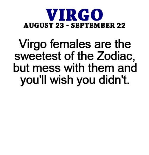Virgo females are the sweetest of the zodiac but mess with them and you'll wish you didn't
