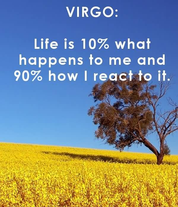 Virgo life is 10% what happens to me and 90% how i react to it
