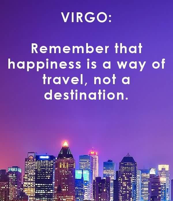 Virgo remember that happiness is a way of travel not a destination
