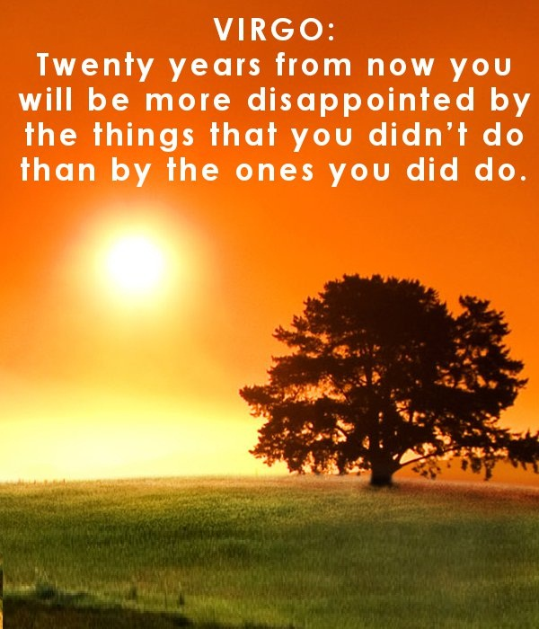 Virgo twenty years from now you will be more disappointed by the things that you dodn't do