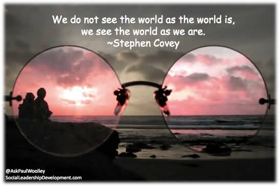 We Do Not See The World As The World Is We See The World As We Are – Stephen Covey