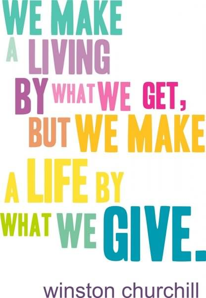 We Make A Living By What We Get But We Make A Life By What We Give – Winston Churchill