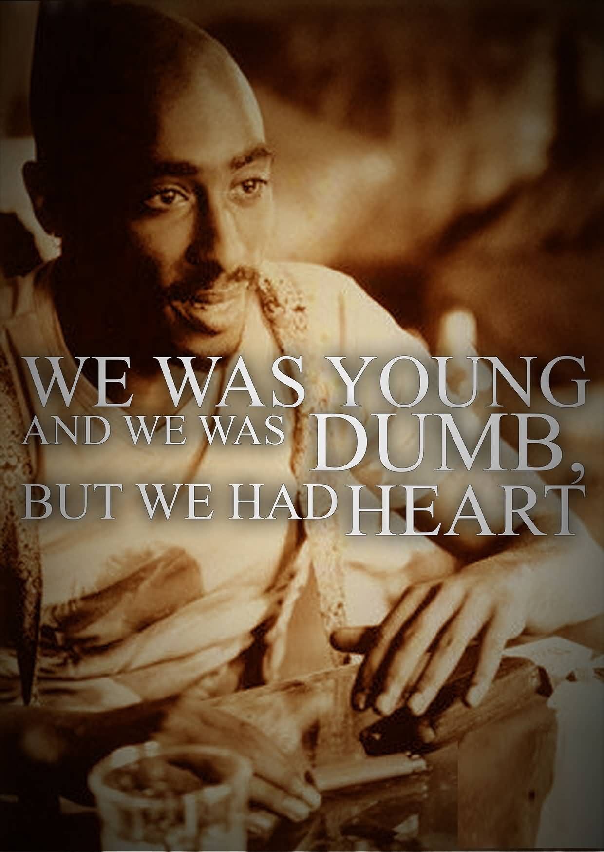 We was young and we was dumb but we had heart