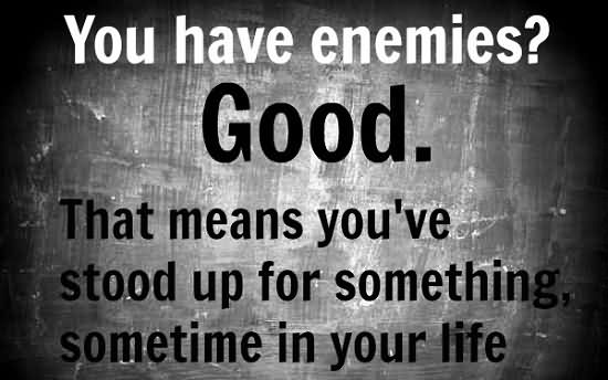 You Have Enemies Good That Means You've Stood Up For Something, Something In Your Life