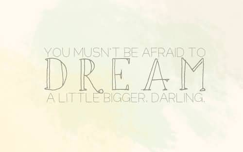 You Musnt Be Afraid To Dream A Little Bigger Darling