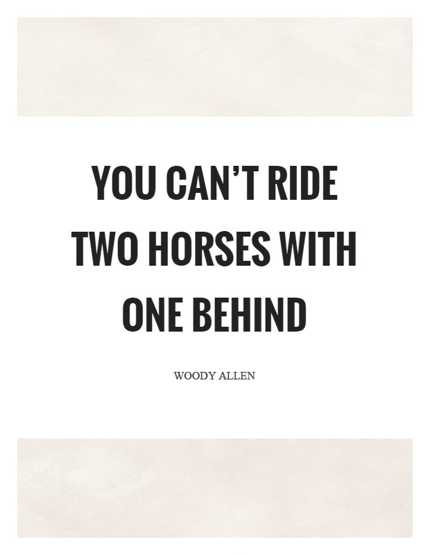You cant ride two horses with one behind - Woody Allen