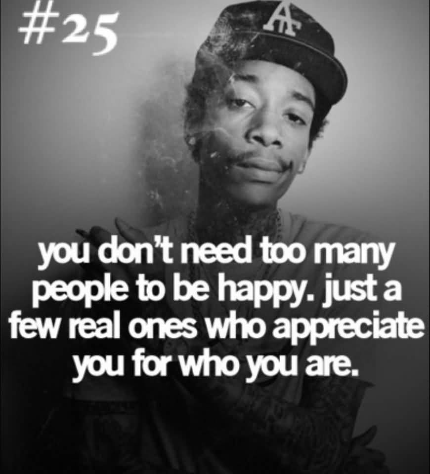 You don't need too many people to be happy just a few real ones who appreciate you for who you are