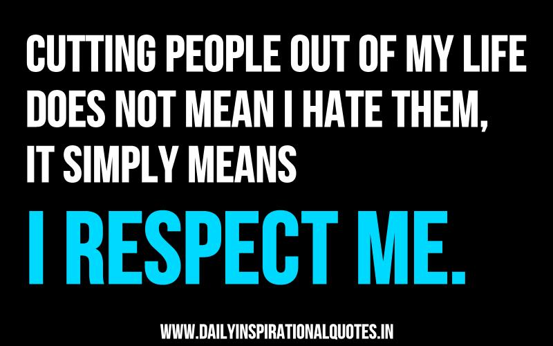 cutting-people-out-of-my-life-does-not-mean-i-hate-themit-simply-means-i-respect-me-inspirational-quote