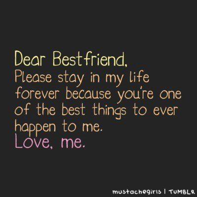 dear-best-friendplease-stay-in-my-life-forever-because-youre-one-of-the-best-things-to-ever-happen-to-me-friendship-quote
