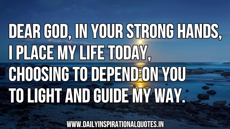 dear-godin-your-strong-handsi-place-my-life-todaychoosing-to-depend-on-you-to-light-and-guide-my-way-inspirational-quote