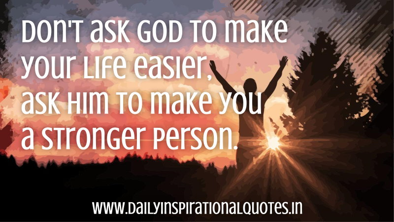 don-t-ask-god-to-make-your-life-easierask-him-to-make-you-a-stronger-person-inspirational-quote