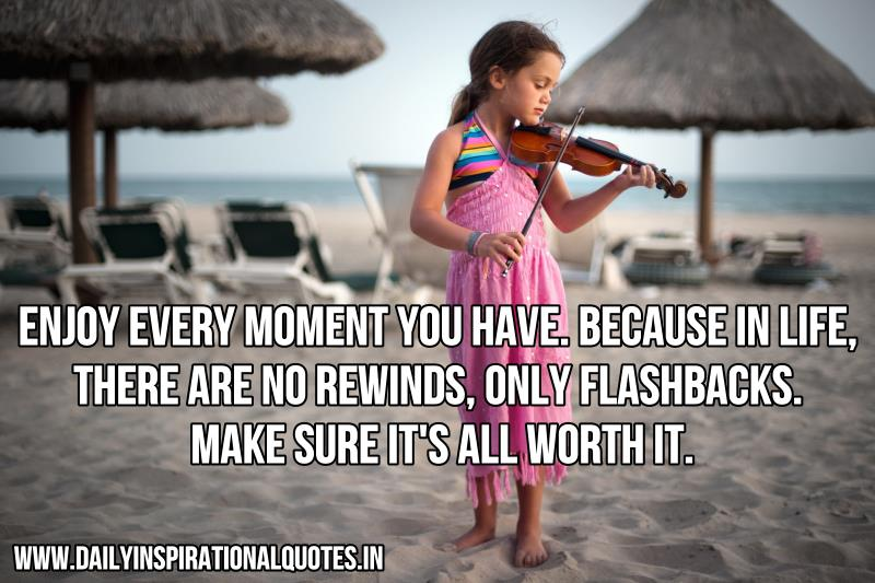 enjoy-every-moment-you-have-because-in-life-there-are-no-rewinds-only-flashbacks-make-sure-it-s-all-worth-it-inspirational-quote