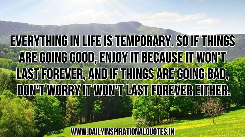 everything-in-life-is-temporary-so-if-things-are-going-good-enjoy-it-because-it-won-t-last-forever-and-if-things-are-going-bad-don-t-worry-it-won-t-last-forever-either-inspirational-quote