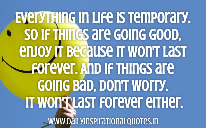 everything-in-life-is-temporaryso-if-things-are-going-goodenjoy-it-because-it-wont-last-forever-inspirational-quote