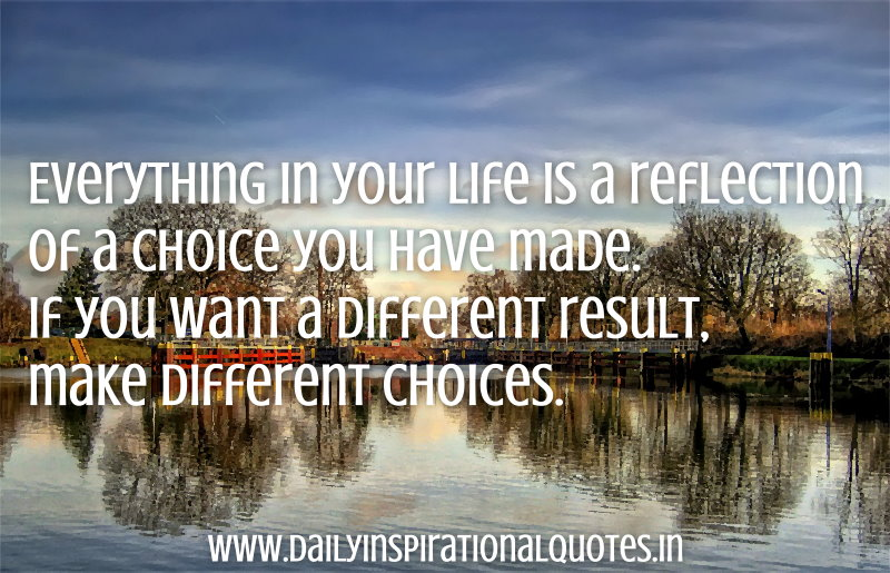 everything-in-your-life-is-a-reflection-of-a-choice-you-have-madeif-you-want-a-different-resultmake-different-choices-inspirational-quote