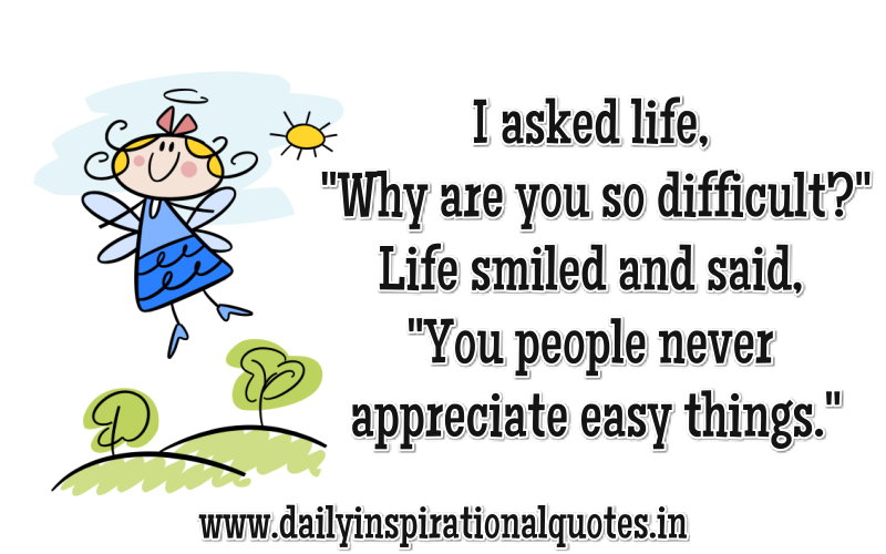 i-asked-lifewhy-are-you-so-difficult-life-smiled-and-saidyou-people-never-appreciate-easy-things-inspirational-quote