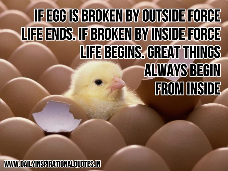 if-egg-is-broken-by-outside-force-life-ends-if-broken-by-inside-force-life-begins-great-things-always-begin-from-inside-inspirational-quote