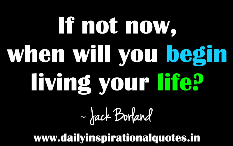 if-not-nowwhen-will-you-begin-living-your-life-inspirational-quote