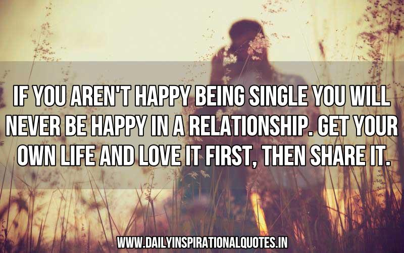 if-you-arent-happy-being-single-you-will-never-be-happy-in-a-relationshipget-your-own-life-and-love-it-firstthen-share-it-inspirational-quote