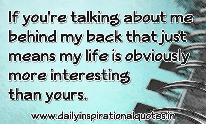 if-youre-talking-about-me-behind-my-back-my-life-is-obviously-more-interesting-then-yours-inspirational-quote