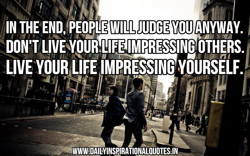 in-the-endpeople-will-judge-you-anywaydont-live-life-your-life-impressing-otherslive-your-life-impressing-yourself-inspirational-quote