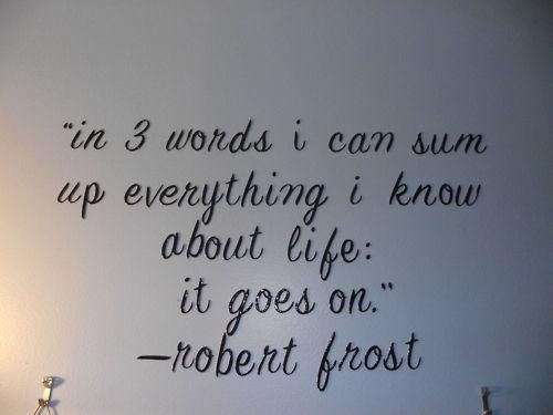 in-three-words-i-can-sum-up-everything-i-know-about-lifeit-goes-on-inspirational-quote