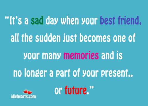 its-a-sad-day-when-your-best-friendall-the-sudden-just-becomes-one-of-your-many-memories-and-is-no-longer-a-part-of-your-present-or-future-future-quote