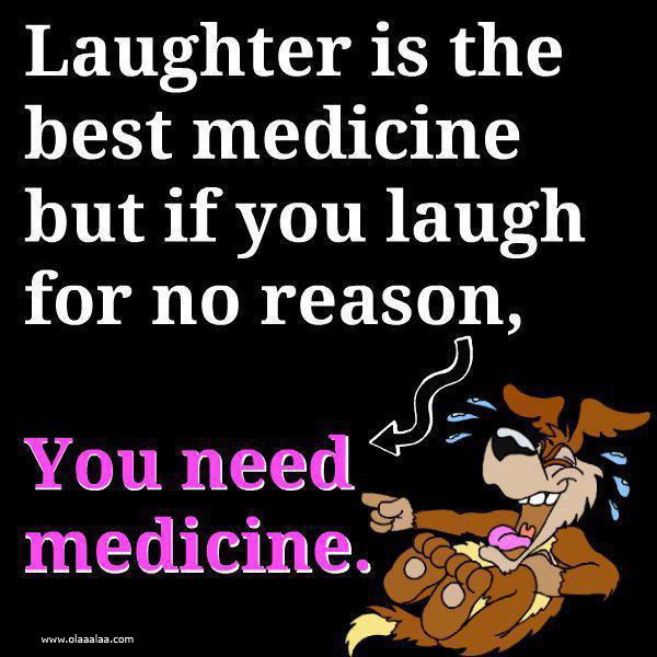 laughter-is-the-best-medicine-but-if-you-laugh-for-no-reasonyou-need-medicine-funny-quote
