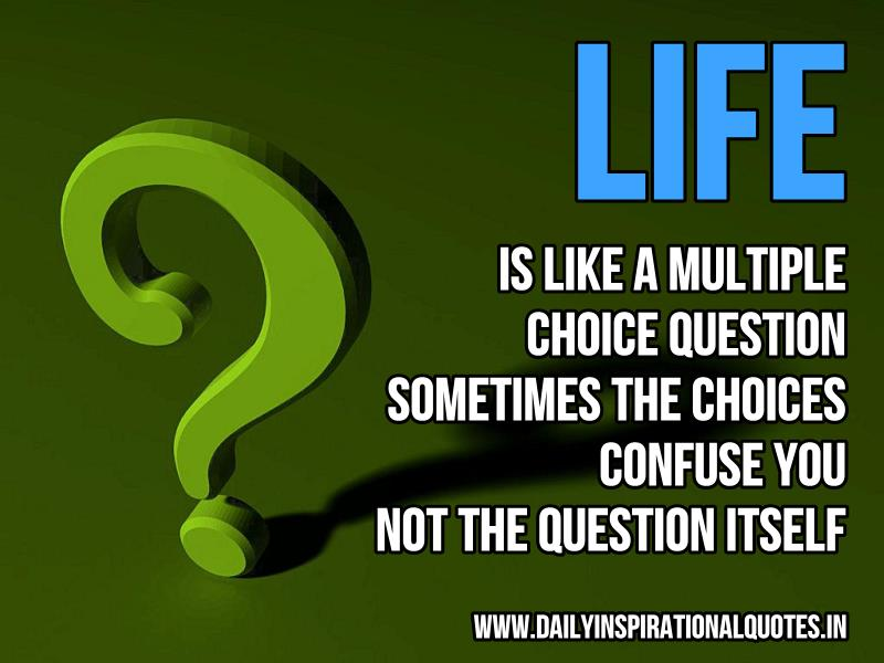 life-is-like-a-multiple-choice-question-sometimes-the-choices-confuse-you-not-the-question-itself-inspirational-quote
