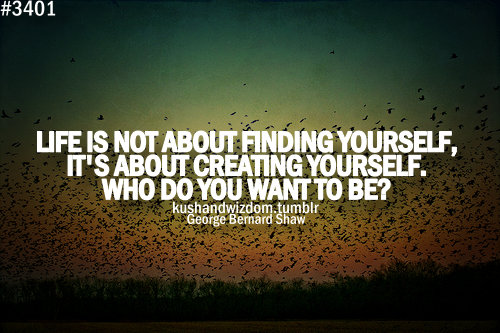 life-is-not-about-finding-yourselfits-about-creating-yourselfwho-do-you-want-to-be-inspirational-quote