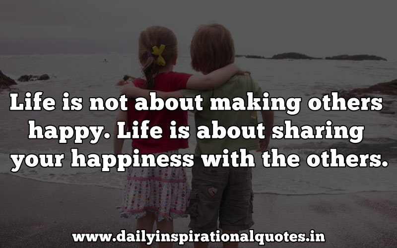 life-is-not-about-making-others-happylife-is-about-sharing-your-happiness-with-the-others-inspirational-quote