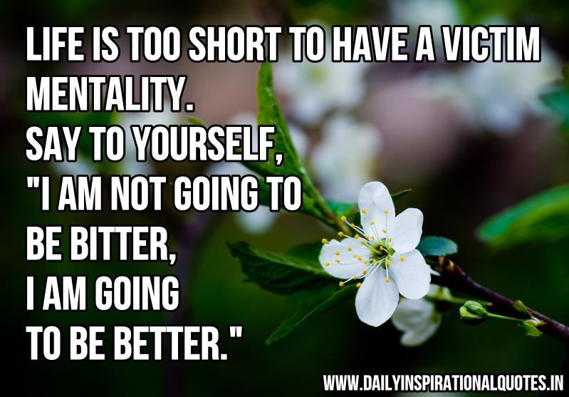 life-is-too-short-to-have-a-victim-mentalitysay-to-yourself-i-am-not-going-to-be-betteri-am-going-to-be-better-inspirational-quote