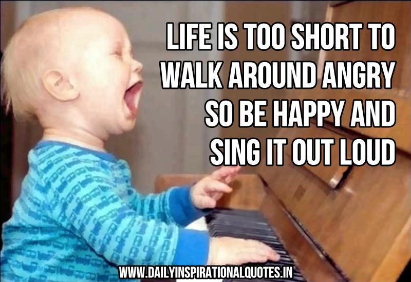 life-is-too-short-to-walk-around-angry-so-be-happy-and-sing-it-out-loud-inspirational-quote