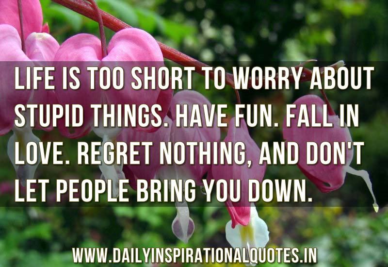 life-is-too-short-to-worry-about-stupid-thingshave-funfall-in-loveregret-nothingand-dont-let-people-bring-you-down-inspirational-quote