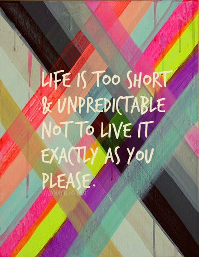 life-is-too-short-unpredictable-not-to-live-it-exactly-as-you-please-inspirational-quote