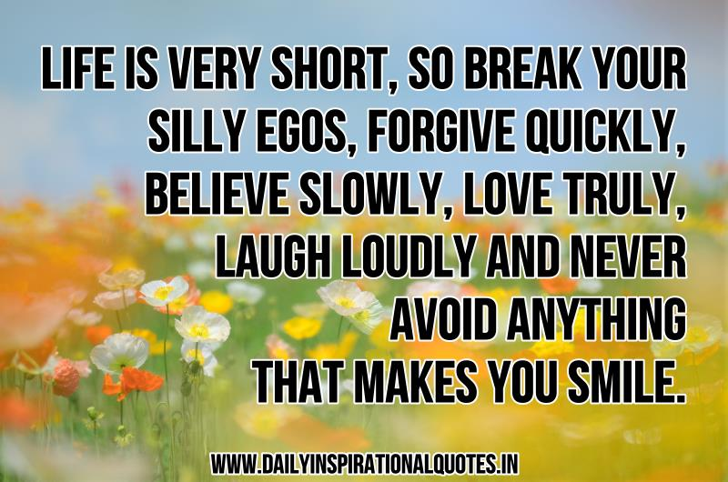 life-is-very-short-so-break-your-silly-egos-forgive-quickly-believe-slowly-love-truly-laugh-loudly-and-never-avoid-anything-that-makes-you-smile-inspirational-quote