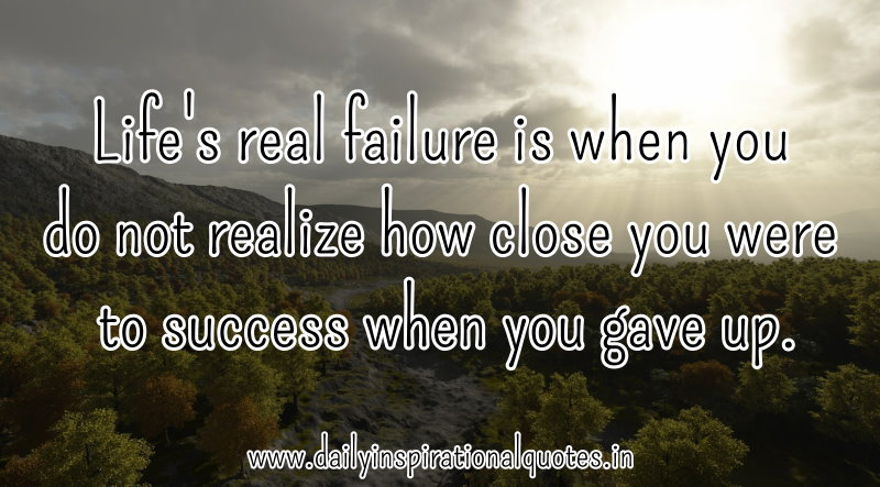 life-s-real-failure-is-when-you-do-not-realize-how-close-you-were-to-success-when-you-gave-up-inspirational-quote