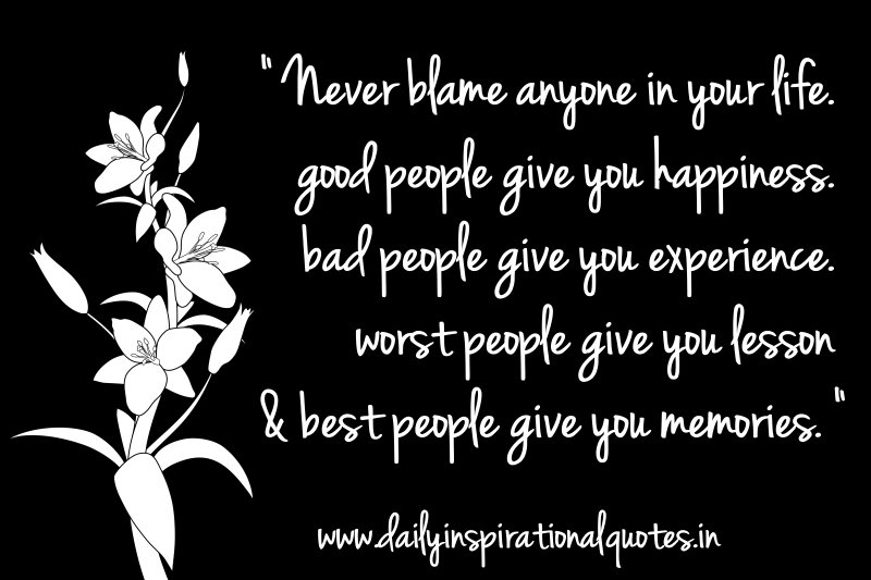 never-blame-anyone-in-your-lifegood-people-give-you-happiness-bad-people-give-you-experience-inspirational-quote