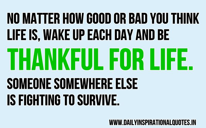 no-matter-how-good-or-bad-you-think-life-iswake-up-each-day-and-be-thankful-for-lifesomeone-somewhere-else-is-fighting-to-survive-inspirational-quote
