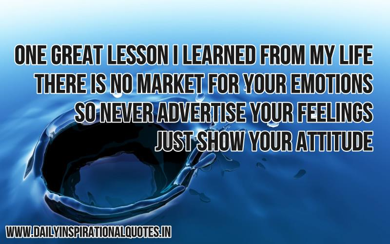 one-great-lesson-i-learned-from-my-life-there-is-no-market-for-your-emotions-so-never-advertise-your-feelings-just-show-your-attitude-inspirational-quote