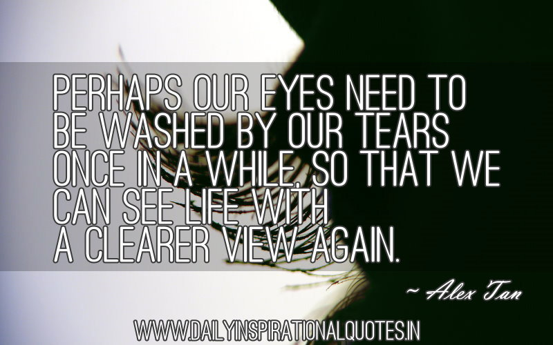perhaps-our-eyes-need-to-be-washed-by-our-tears-once-in-a-while-so-that-we-can-see-life-with-a-clearer-view-again-inspirational-quote