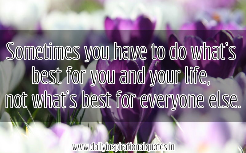 sometimes-you-have-to-do-whats-best-for-you-and-your-lifenot-whats-best-for-everyone-else-inspirational-quote
