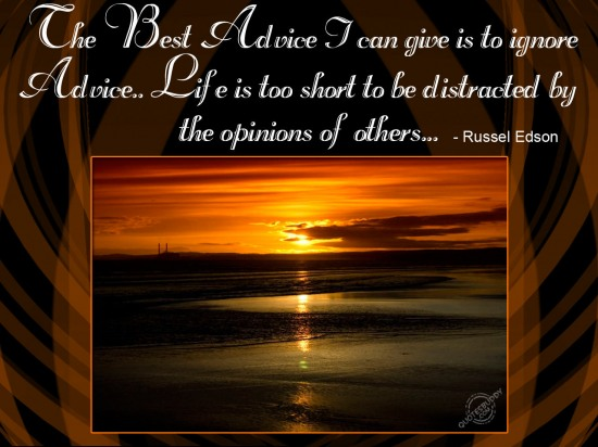 the-best-advice-i-can-give-is-to-ignore-advice-life-is-too-short-to-be-distracted-by-the-opinions-of-others