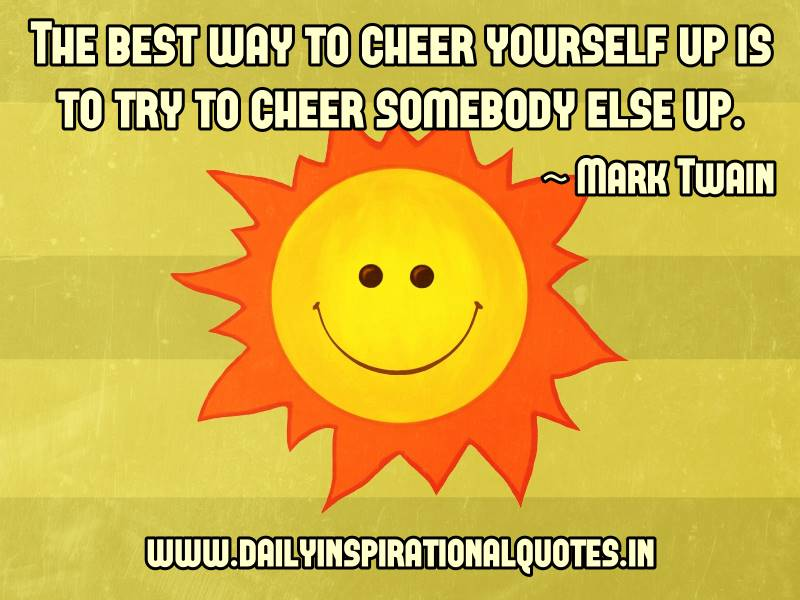 the-best-way-to-cheer-yourself-up-is-to-try-to-cheer-somebody-else-up