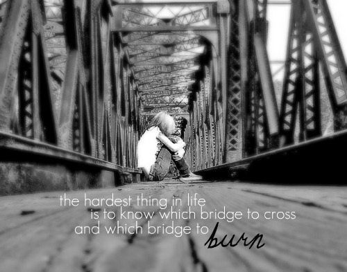 the-hardest-thing-in-life-is-to-know-when-bridge-to-cross-and-which-bridge-to-burn-inspirational-quote