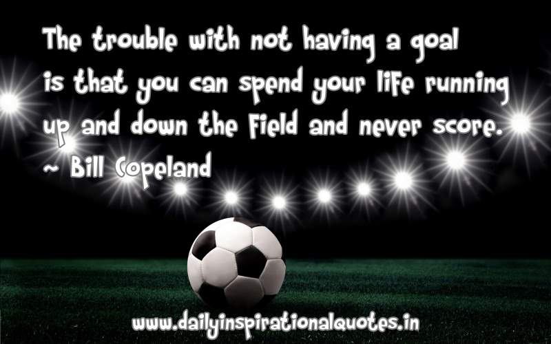 the-trouble-with-not-having-a-goal-is-that-you-can-spend-your-life-running-up-and-down-the-field-and-never-score-inspirational-quote